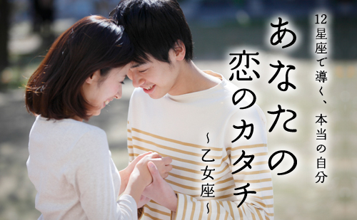 【12星座で導く、本当の自分】あなたの恋のカタチ ~乙女座編~